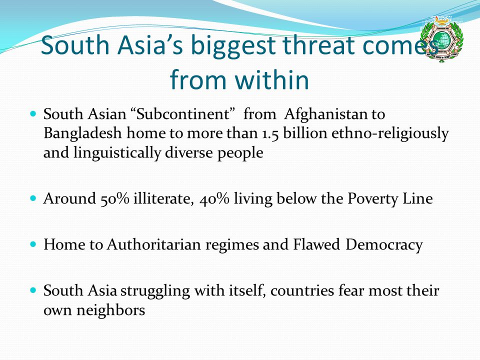 South Asia's biggest threat comes from within South Asian Subcontinent from Afghanistan to Bangladesh home to more than 1.5 billion ethno-religiously and linguistically diverse people Around 50% illiterate, 40% living below the Poverty Line Home to Authoritarian regimes and Flawed Democracy South Asia struggling with itself, countries fear most their own neighbors