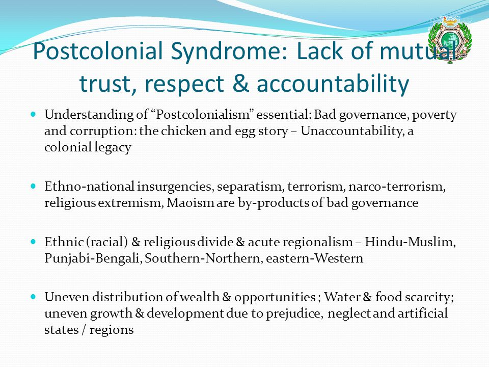 Postcolonial Syndrome: Lack of mutual trust, respect & accountability Understanding of Postcolonialism essential: Bad governance, poverty and corruption: the chicken and egg story – Unaccountability, a colonial legacy Ethno-national insurgencies, separatism, terrorism, narco-terrorism, religious extremism, Maoism are by-products of bad governance Ethnic (racial) & religious divide & acute regionalism – Hindu-Muslim, Punjabi-Bengali, Southern-Northern, eastern-Western Uneven distribution of wealth & opportunities ; Water & food scarcity; uneven growth & development due to prejudice, neglect and artificial states / regions