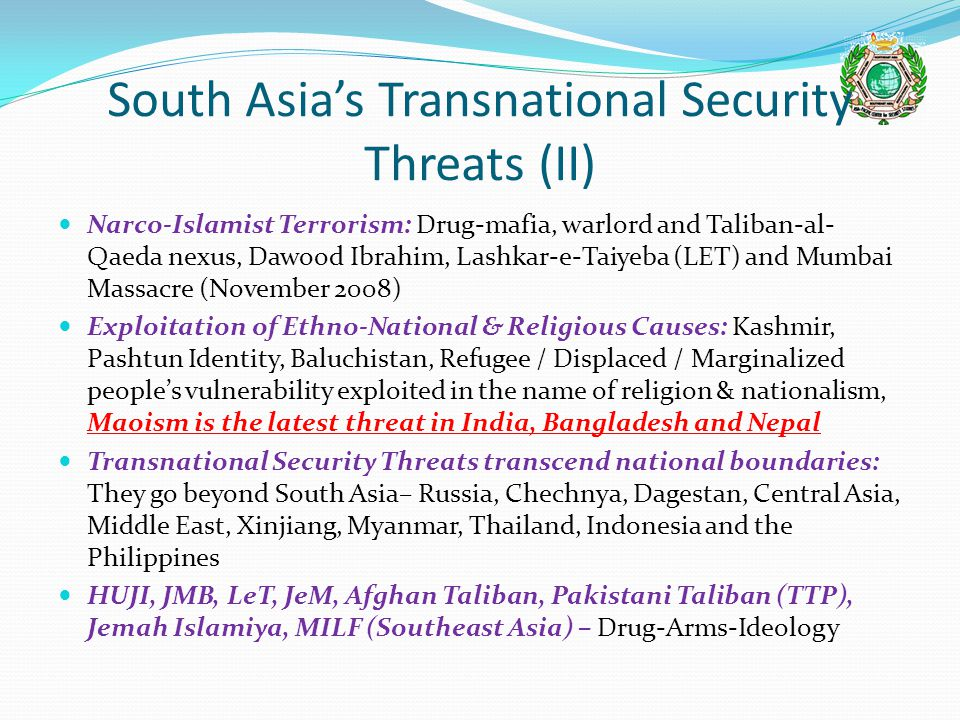 South Asia's Transnational Security Threats (II) Narco-Islamist Terrorism: Drug-mafia, warlord and Taliban-al- Qaeda nexus, Dawood Ibrahim, Lashkar-e-Taiyeba (LET) and Mumbai Massacre (November 2008) Exploitation of Ethno-National & Religious Causes: Kashmir, Pashtun Identity, Baluchistan, Refugee / Displaced / Marginalized people's vulnerability exploited in the name of religion & nationalism, Maoism is the latest threat in India, Bangladesh and Nepal Transnational Security Threats transcend national boundaries: They go beyond South Asia– Russia, Chechnya, Dagestan, Central Asia, Middle East, Xinjiang, Myanmar, Thailand, Indonesia and the Philippines HUJI, JMB, LeT, JeM, Afghan Taliban, Pakistani Taliban (TTP), Jemah Islamiya, MILF (Southeast Asia) – Drug-Arms-Ideology