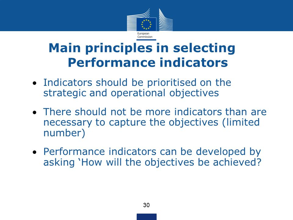 30 Main principles in selecting Performance indicators Indicators should be prioritised on the strategic and operational objectives There should not be more indicators than are necessary to capture the objectives (limited number) Performance indicators can be developed by asking 'How will the objectives be achieved?