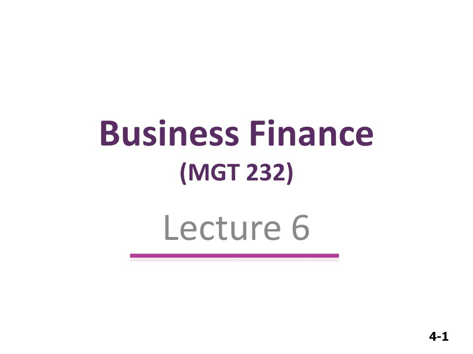4-1 Business Finance (MGT 232) Lecture 6