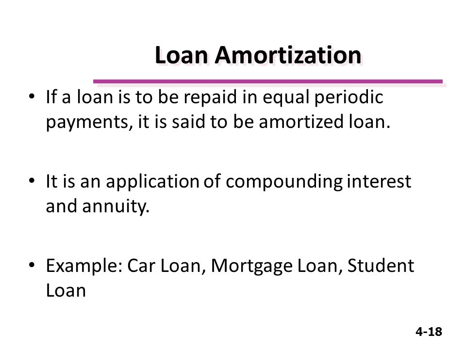 4-18 Loan Amortization If a loan is to be repaid in equal periodic payments, it is said to be amortized loan.