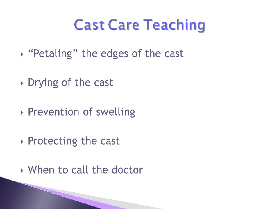  Petaling the edges of the cast  Drying of the cast  Prevention of swelling  Protecting the cast  When to call the doctor