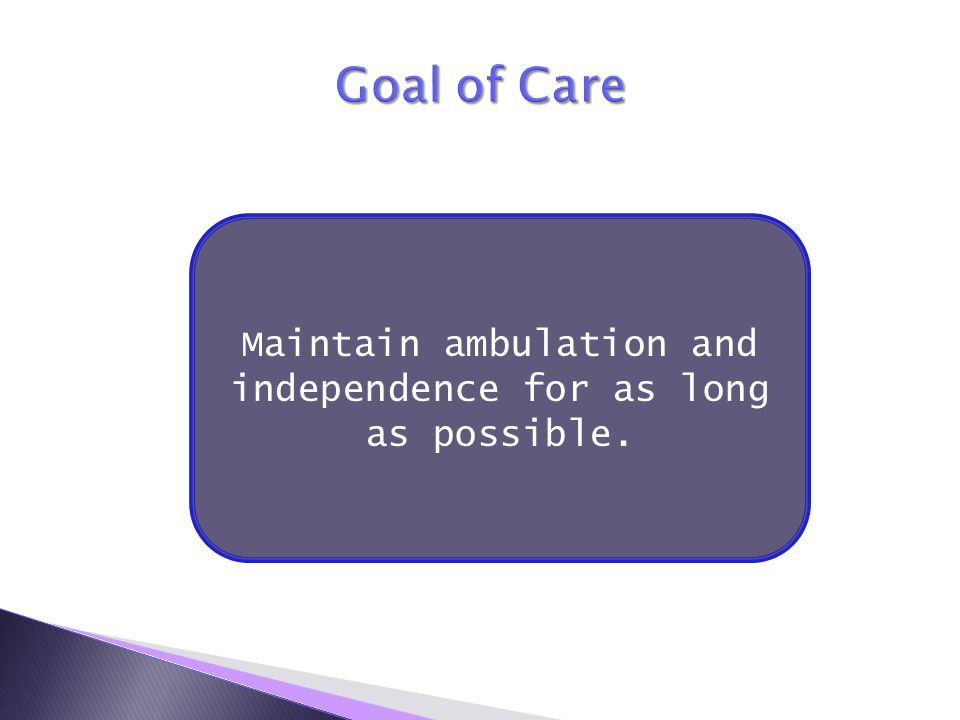 Maintain ambulation and independence for as long as possible.