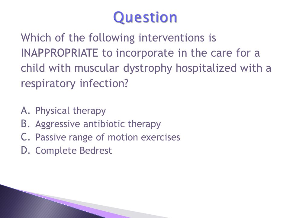 Which of the following interventions is INAPPROPRIATE to incorporate in the care for a child with muscular dystrophy hospitalized with a respiratory infection.