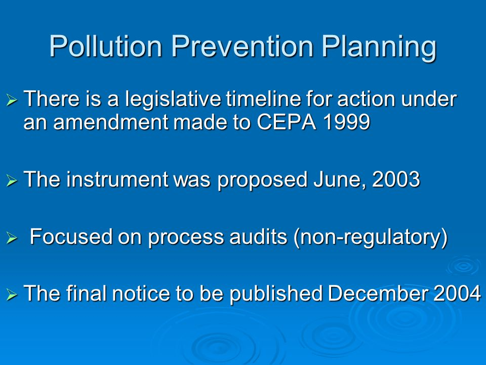 Pollution Prevention Planning  There is a legislative timeline for action under an amendment made to CEPA 1999  The instrument was proposed June, 2003  Focused on process audits (non-regulatory)  The final notice to be published December 2004