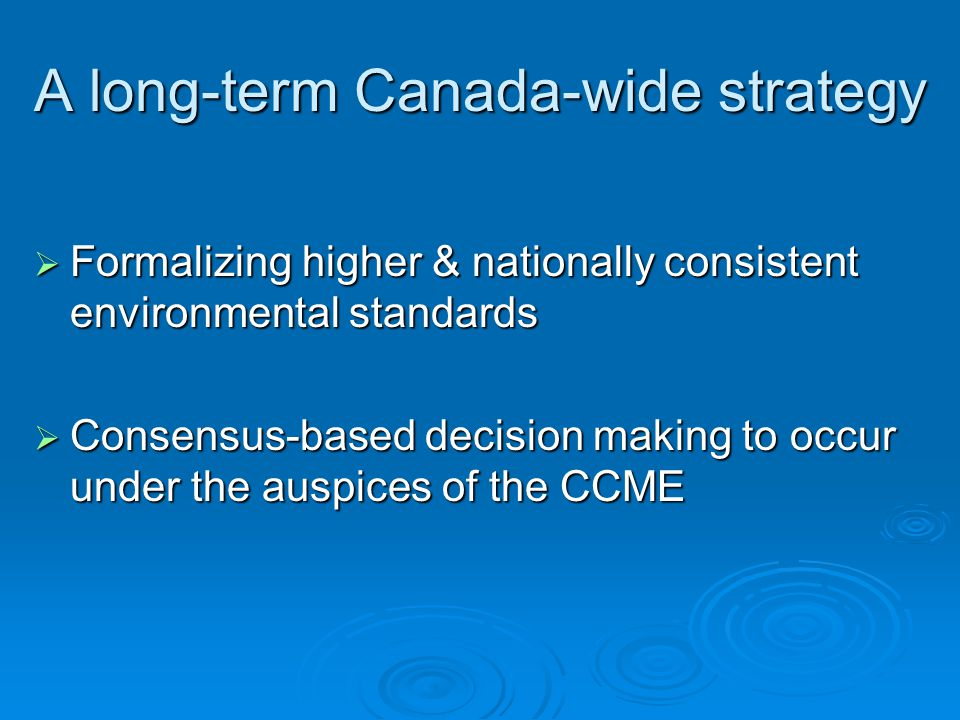 A long-term Canada-wide strategy  Formalizing higher & nationally consistent environmental standards  Consensus-based decision making to occur under the auspices of the CCME