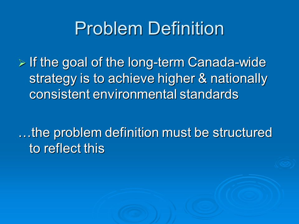  If the goal of the long-term Canada-wide strategy is to achieve higher & nationally consistent environmental standards …the problem definition must be structured to reflect this