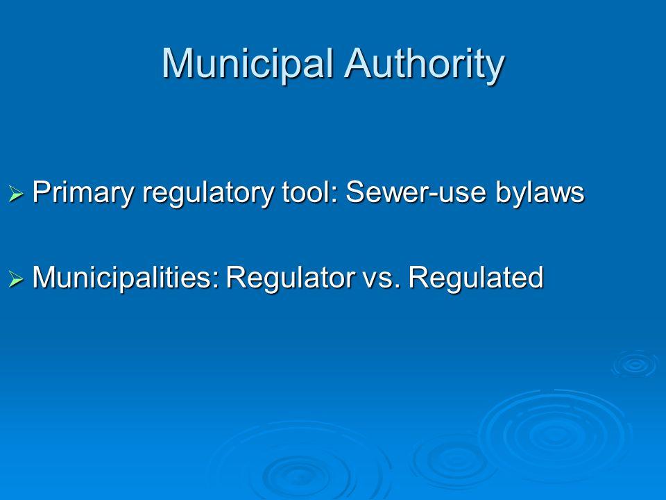 Municipal Authority  Primary regulatory tool: Sewer-use bylaws  Municipalities: Regulator vs.