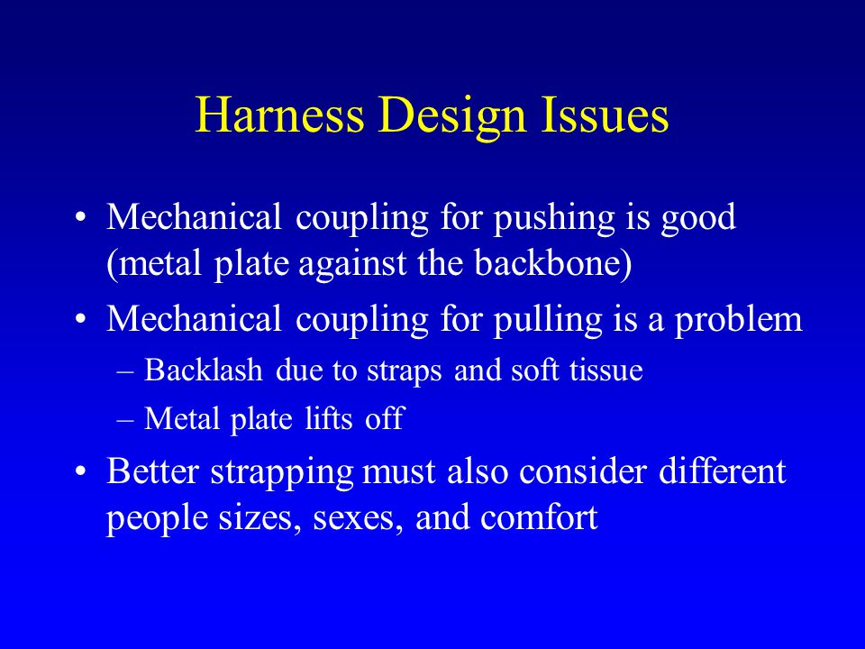 Harness Design Issues Mechanical coupling for pushing is good (metal plate against the backbone) Mechanical coupling for pulling is a problem –Backlash due to straps and soft tissue –Metal plate lifts off Better strapping must also consider different people sizes, sexes, and comfort