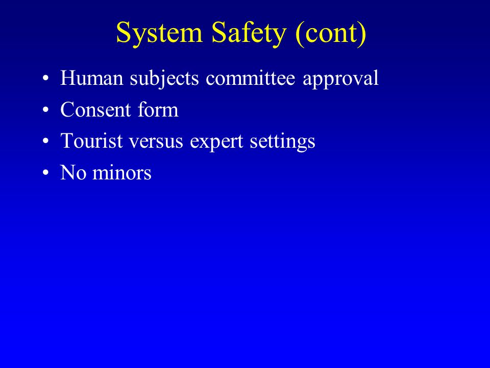 System Safety (cont) Human subjects committee approval Consent form Tourist versus expert settings No minors