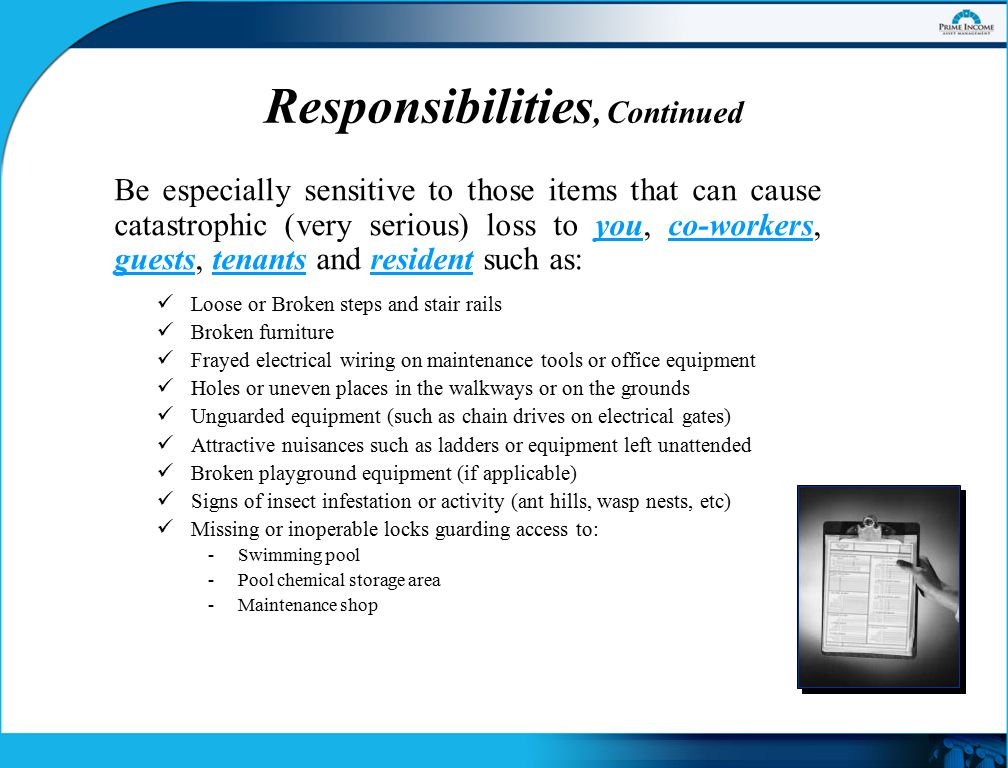 Responsibilities, Continued Be especially sensitive to those items that can cause catastrophic (very serious) loss to you, co-workers, guests, tenants and resident such as: Loose or Broken steps and stair rails Broken furniture Frayed electrical wiring on maintenance tools or office equipment Holes or uneven places in the walkways or on the grounds Unguarded equipment (such as chain drives on electrical gates) Attractive nuisances such as ladders or equipment left unattended Broken playground equipment (if applicable) Signs of insect infestation or activity (ant hills, wasp nests, etc) Missing or inoperable locks guarding access to: -Swimming pool -Pool chemical storage area -Maintenance shop