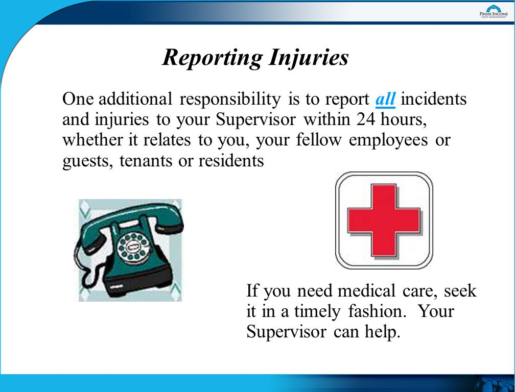 Reporting Injuries One additional responsibility is to report all incidents and injuries to your Supervisor within 24 hours, whether it relates to you, your fellow employees or guests, tenants or residents If you need medical care, seek it in a timely fashion.