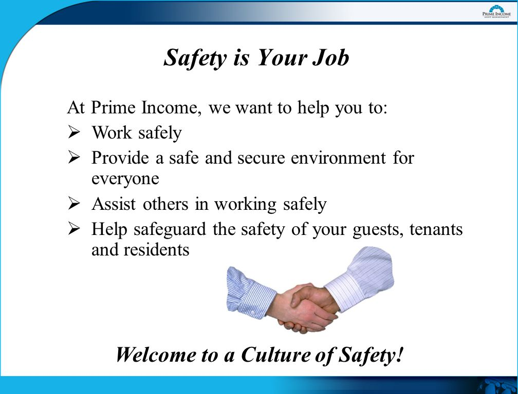 Safety is Your Job At Prime Income, we want to help you to:  Work safely  Provide a safe and secure environment for everyone  Assist others in working safely  Help safeguard the safety of your guests, tenants and residents Welcome to a Culture of Safety!