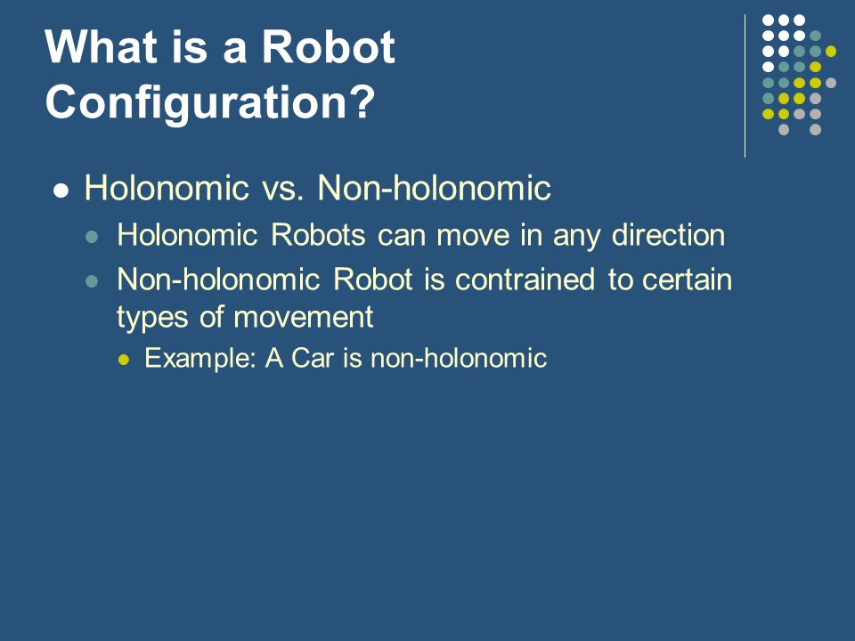 What is a Robot Configuration? Holonomic vs. Non-holonomic Holonomic Robots can move in any direction Non-holonomic Robot is contrained to certain typ