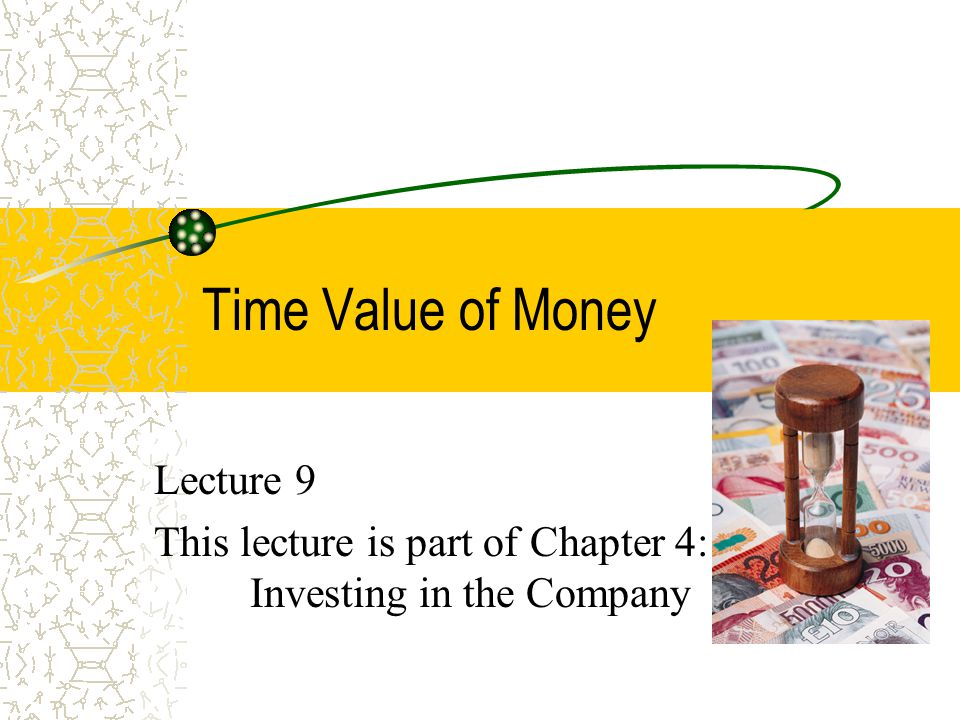 Time Value of Money Lecture 9 This lecture is part of Chapter 4: Investing in the Company