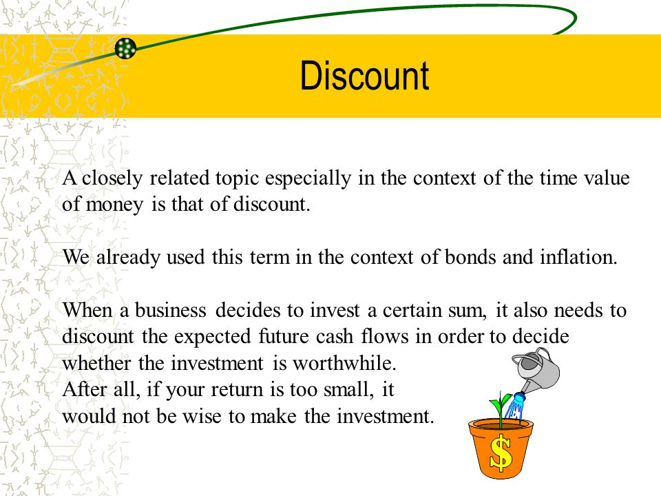 Discount A closely related topic especially in the context of the time value of money is that of discount. We already used this term in the context of