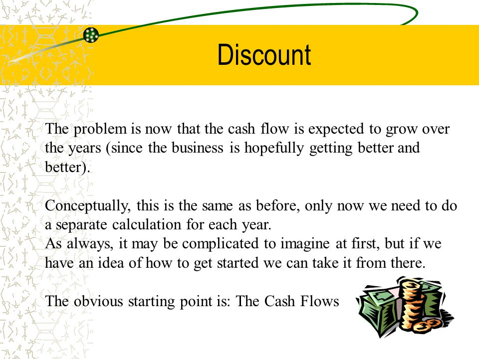 Discount The problem is now that the cash flow is expected to grow over the years (since the business is hopefully getting better and better). Concept