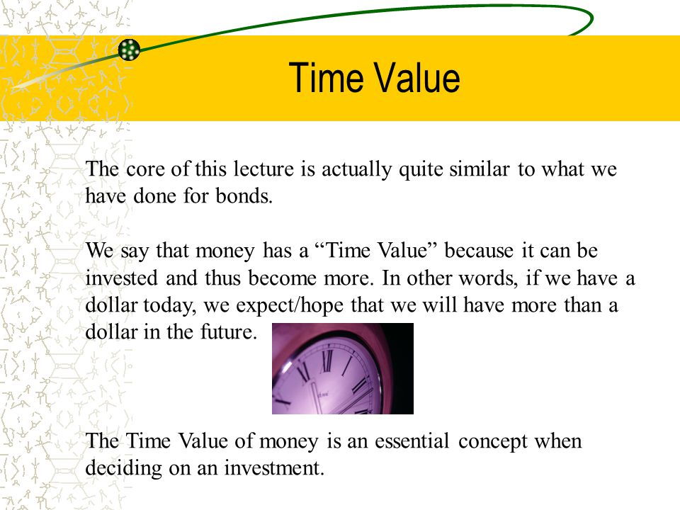 Time Value The are a few terms important to know as with regards to the time value of money: Present Value: This is just the monetary value of the investments we have right now Future Value: This is the value of our investment in the future Compounding: Reinvesting the interest received, in other words, receiving interest on interest