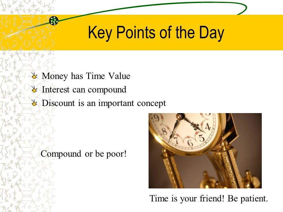 Key Points of the Day Money has Time Value Interest can compound Discount is an important concept Compound or be poor! Time is your friend! Be patient