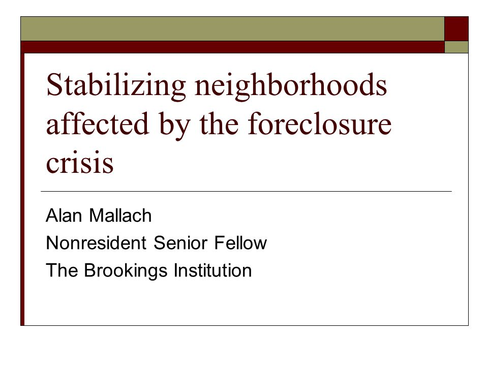 Stabilizing neighborhoods affected by the foreclosure crisis Alan Mallach Nonresident Senior Fellow The Brookings Institution