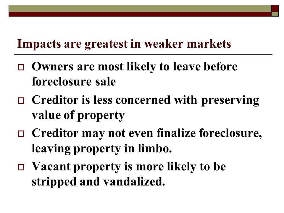 Impacts are greatest in weaker markets  Owners are most likely to leave before foreclosure sale  Creditor is less concerned with preserving value of