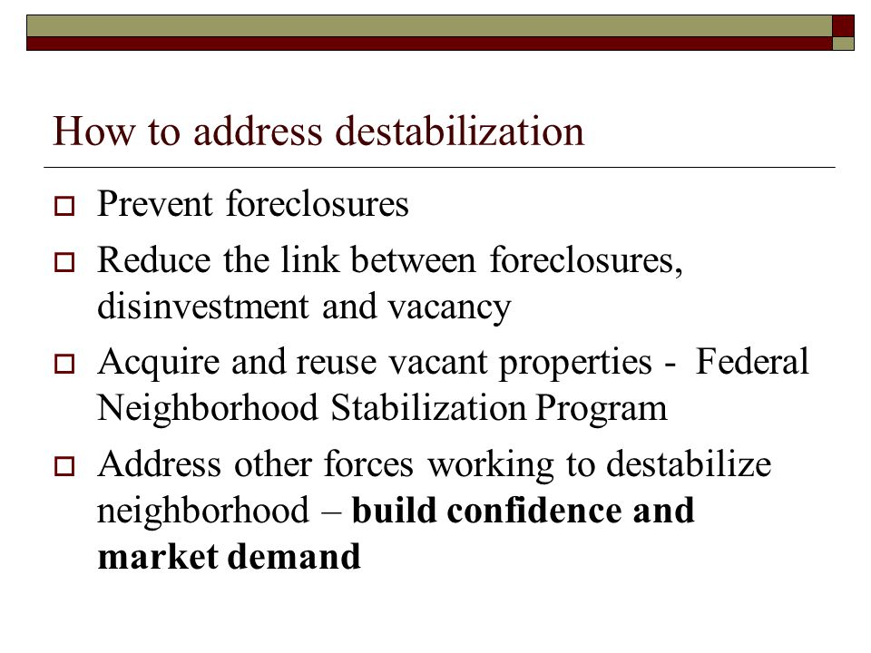 How to address destabilization  Prevent foreclosures  Reduce the link between foreclosures, disinvestment and vacancy  Acquire and reuse vacant pro