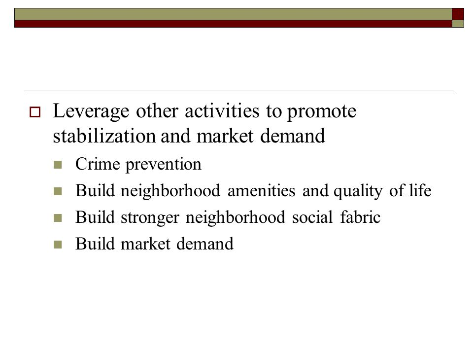  Leverage other activities to promote stabilization and market demand Crime prevention Build neighborhood amenities and quality of life Build stronger neighborhood social fabric Build market demand
