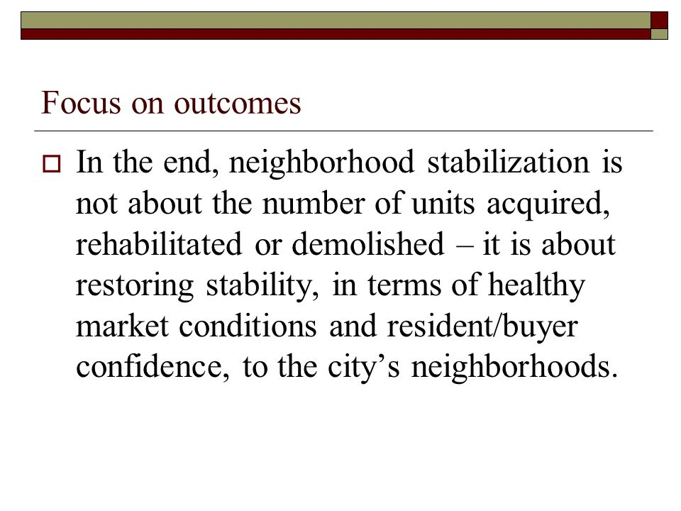 Focus on outcomes  In the end, neighborhood stabilization is not about the number of units acquired, rehabilitated or demolished – it is about restoring stability, in terms of healthy market conditions and resident/buyer confidence, to the city's neighborhoods.