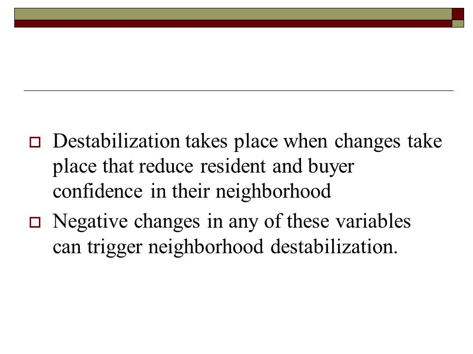  Destabilization takes place when changes take place that reduce resident and buyer confidence in their neighborhood  Negative changes in any of the