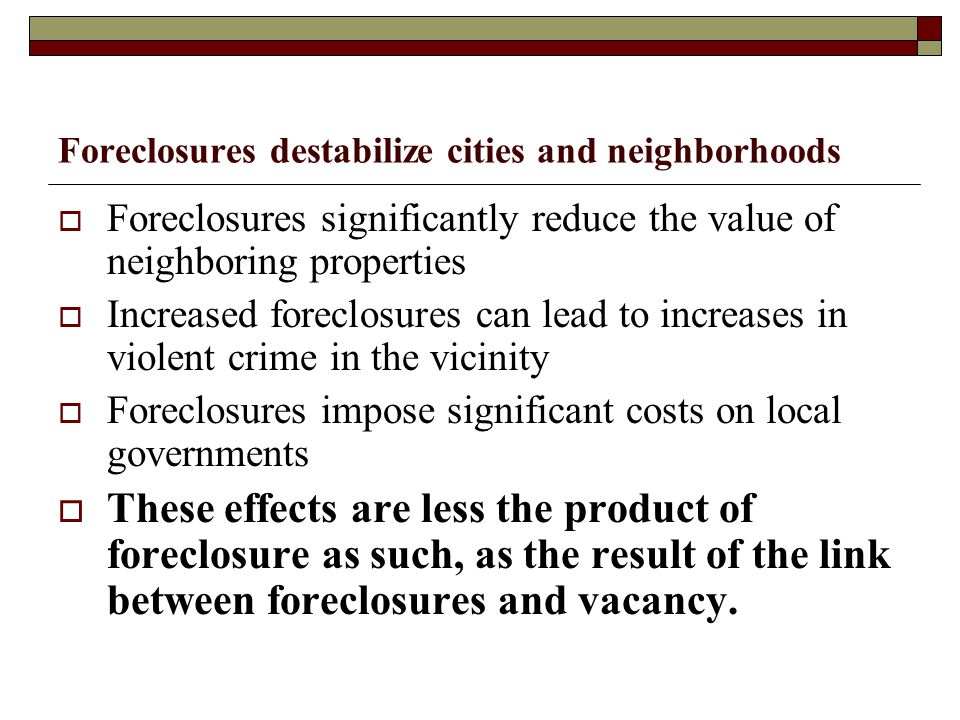 Foreclosures destabilize cities and neighborhoods  Foreclosures significantly reduce the value of neighboring properties  Increased foreclosures can