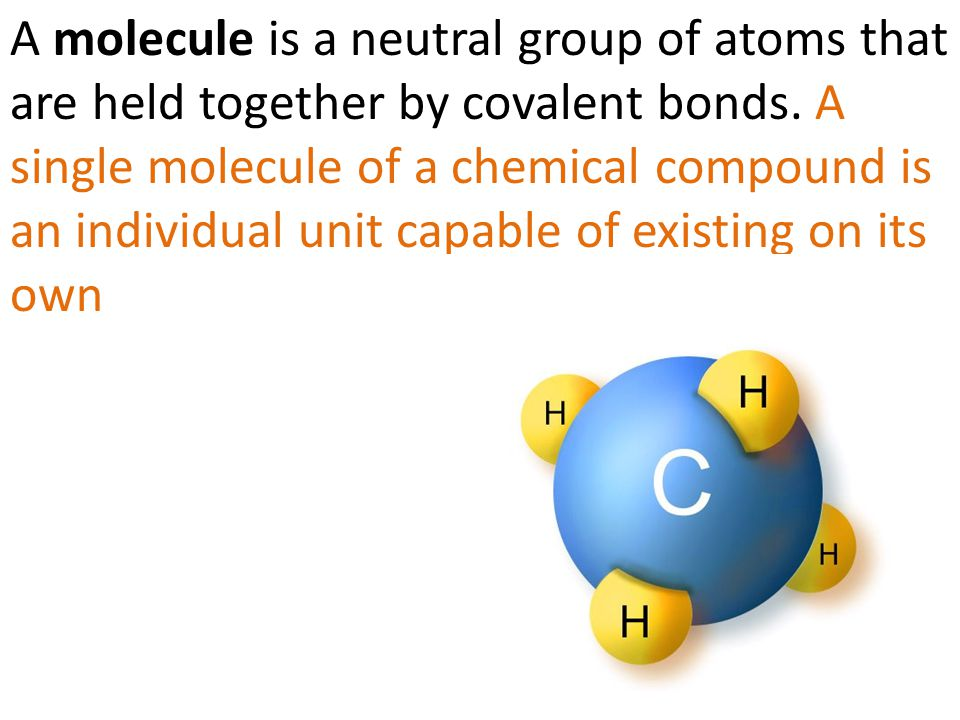 A molecule is a neutral group of atoms that are held together by covalent bonds. A single molecule of a chemical compound is an individual unit capabl