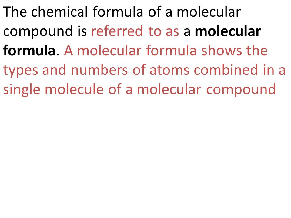 The chemical formula of a molecular compound is referred to as a molecular formula. A molecular formula shows the types and numbers of atoms combined