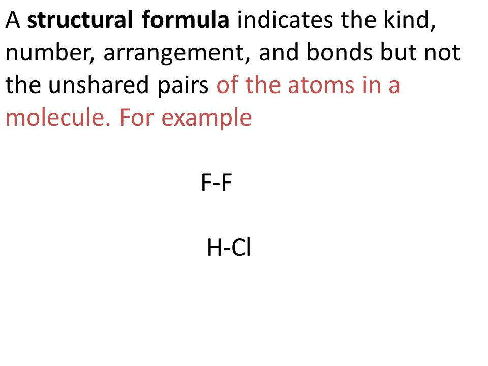 A structural formula indicates the kind, number, arrangement, and bonds but not the unshared pairs of the atoms in a molecule. For example F-F H-Cl