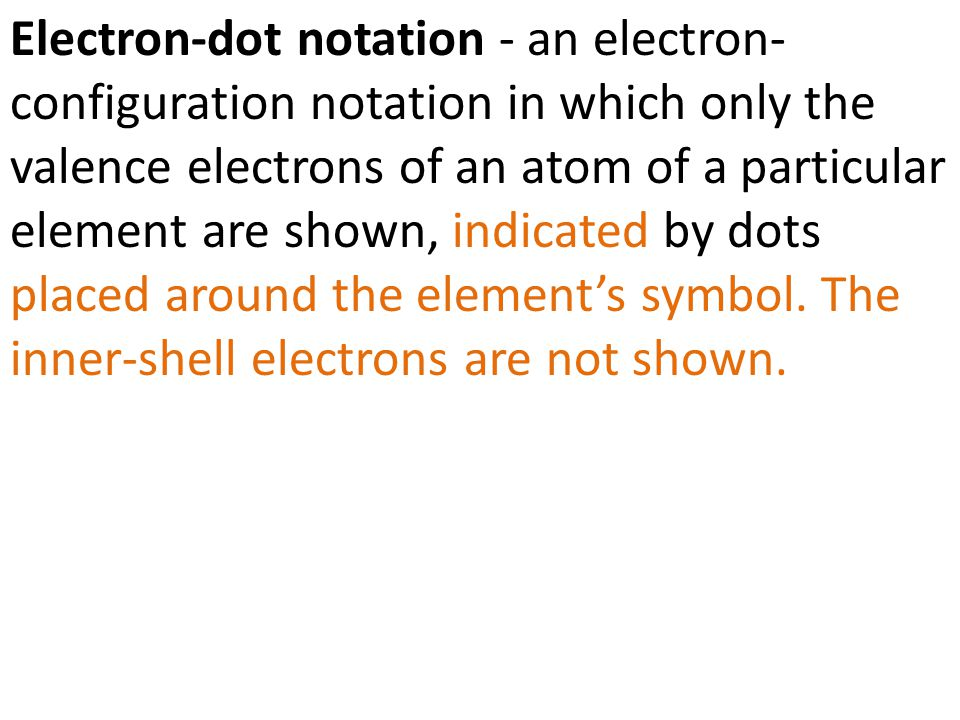 Electron-dot notation - an electron- configuration notation in which only the valence electrons of an atom of a particular element are shown, indicate