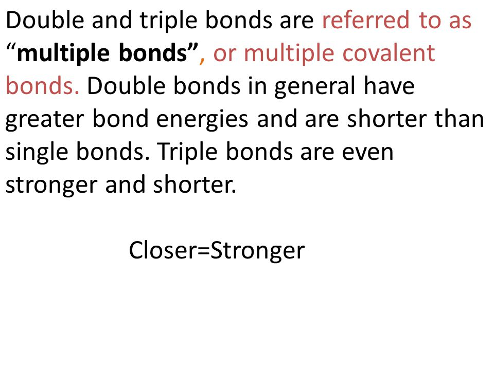 """Double and triple bonds are referred to as """"multiple bonds"""", or multiple covalent bonds. Double bonds in general have greater bond energies and are sh"""