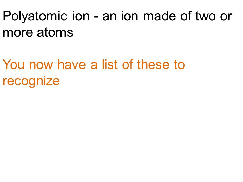 Polyatomic ion - an ion made of two or more atoms You now have a list of these to recognize