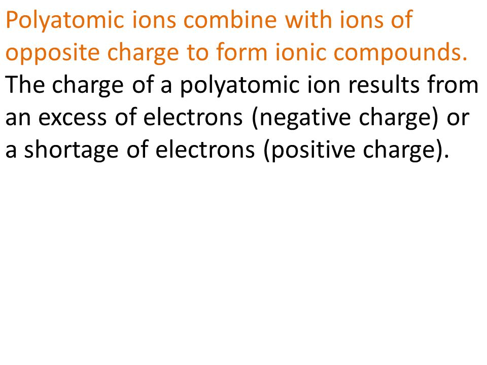 Polyatomic ions combine with ions of opposite charge to form ionic compounds. The charge of a polyatomic ion results from an excess of electrons (nega