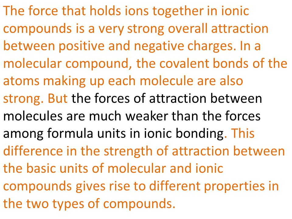 The force that holds ions together in ionic compounds is a very strong overall attraction between positive and negative charges. In a molecular compou