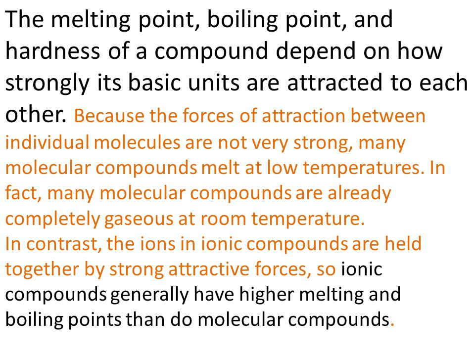 The melting point, boiling point, and hardness of a compound depend on how strongly its basic units are attracted to each other. Because the forces of