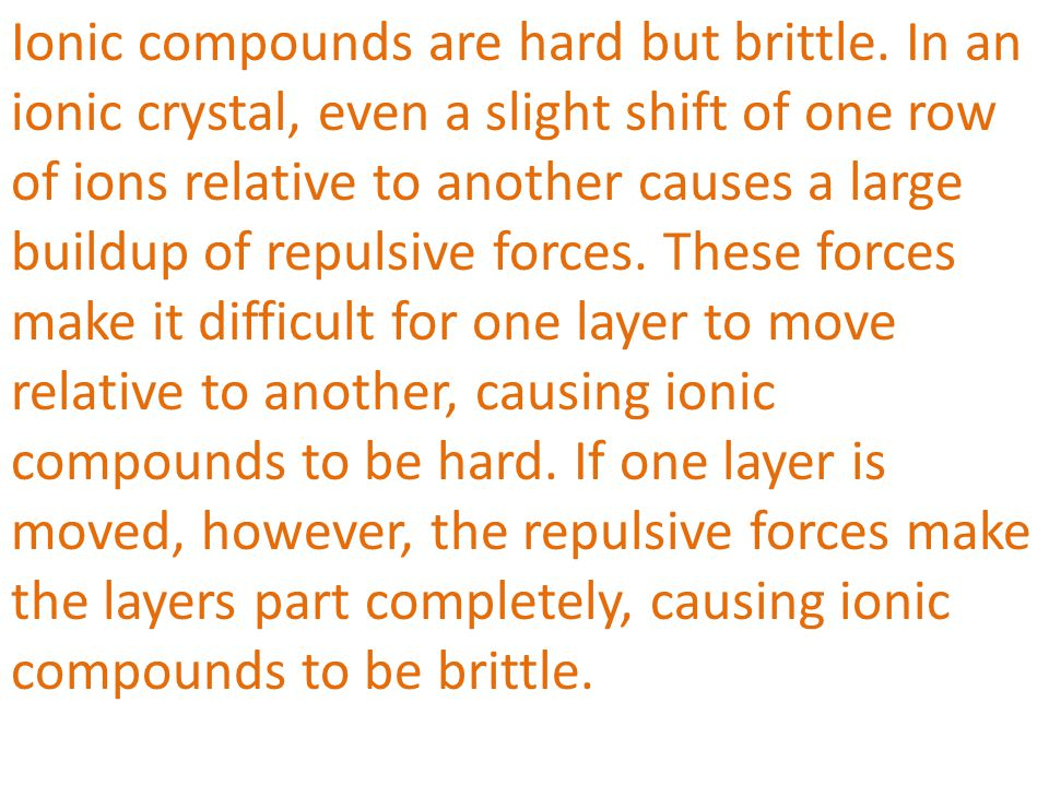 Ionic compounds are hard but brittle. In an ionic crystal, even a slight shift of one row of ions relative to another causes a large buildup of repuls