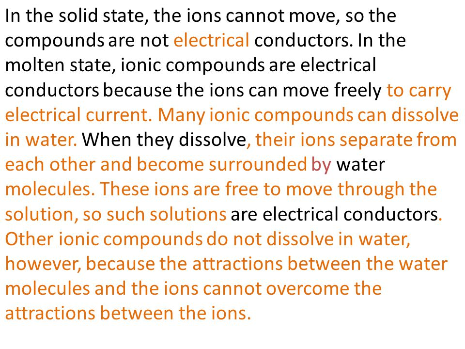 In the solid state, the ions cannot move, so the compounds are not electrical conductors. In the molten state, ionic compounds are electrical conducto