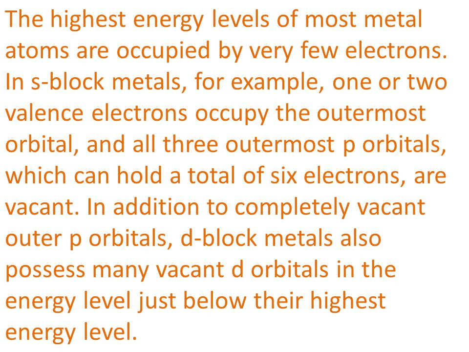 The highest energy levels of most metal atoms are occupied by very few electrons. In s-block metals, for example, one or two valence electrons occupy