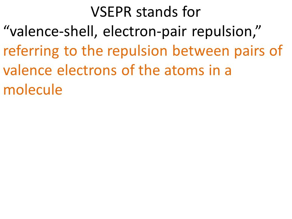 """VSEPR stands for """"valence-shell, electron-pair repulsion,"""" referring to the repulsion between pairs of valence electrons of the atoms in a molecule"""
