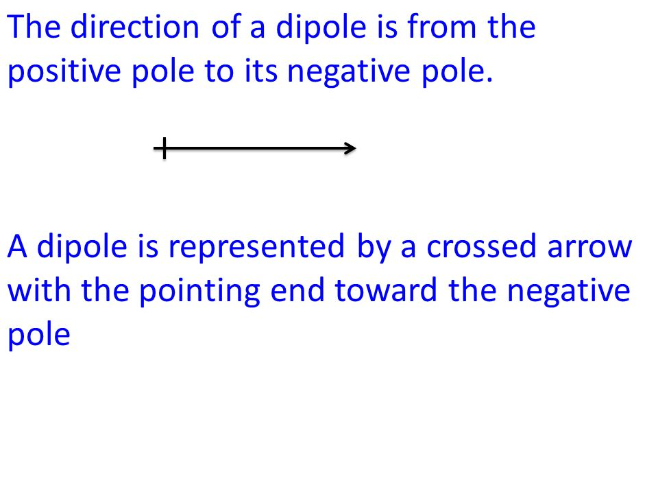 The direction of a dipole is from the positive pole to its negative pole. A dipole is represented by a crossed arrow with the pointing end toward the