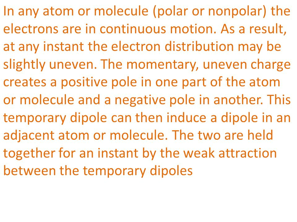 In any atom or molecule (polar or nonpolar) the electrons are in continuous motion. As a result, at any instant the electron distribution may be sligh
