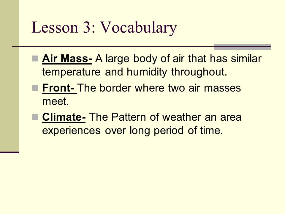 Lesson 3: Vocabulary Air Mass- A large body of air that has similar temperature and humidity throughout. Front- The border where two air masses meet.
