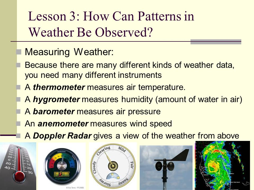 Lesson 3: How Can Patterns in Weather Be Observed? Measuring Weather: Because there are many different kinds of weather data, you need many different