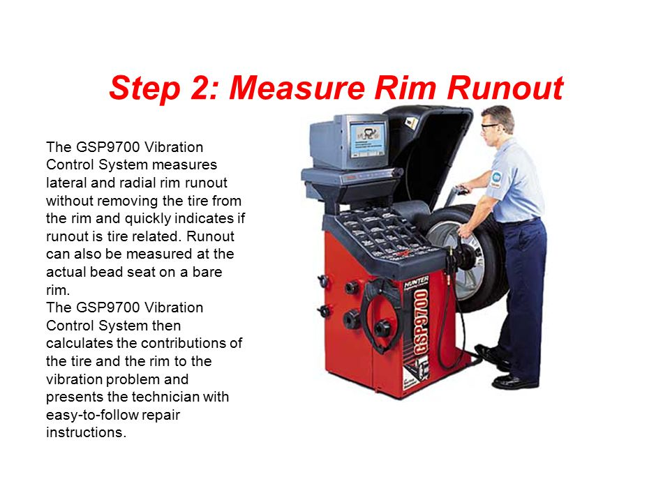 Step 2: Measure Rim Runout The GSP9700 Vibration Control System measures lateral and radial rim runout without removing the tire from the rim and quic