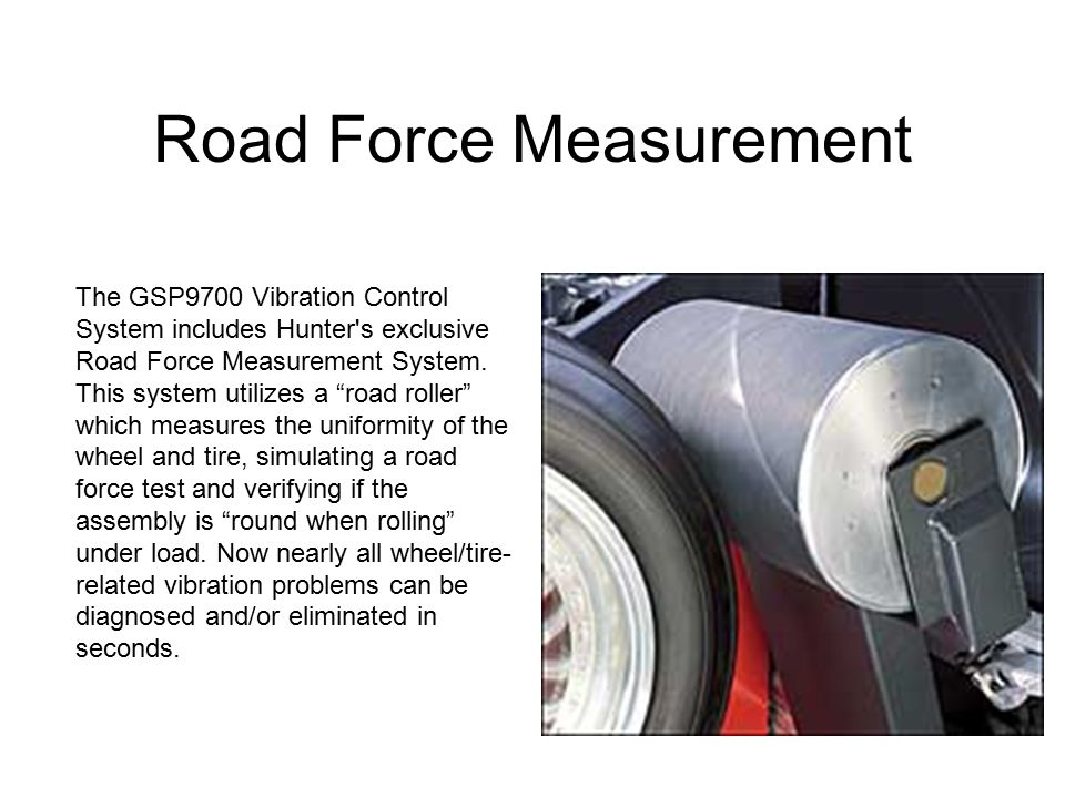 """Road Force Measurement The GSP9700 Vibration Control System includes Hunter's exclusive Road Force Measurement System. This system utilizes a """"road ro"""